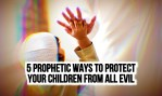 5 Prophetic Ways to Protect Your Children from All Evil