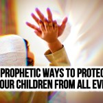5 Islamic Ways to Protect Your Children from All Evil