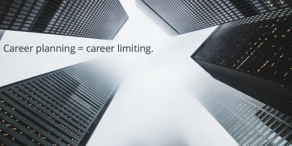 Career planning = career limiting