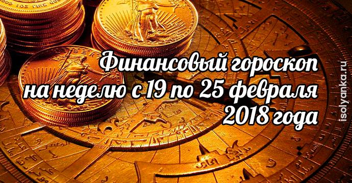 Финансовый гороскоп на неделю с 19 по 25 февраля 2018 года