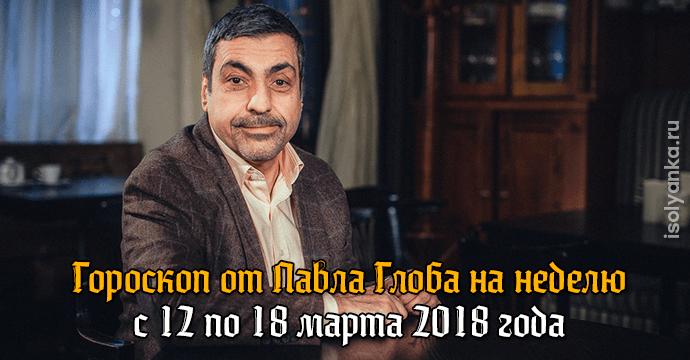 Гороскоп Павла Глоба на неделю с 12 по 18 марта 2018 года