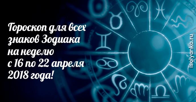 Гороскоп на неделю с 16 по 22 апреля 2018 года для всех Знаков Зодиака