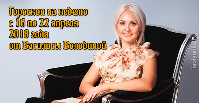 Гороскоп от Василисы Володиной на неделю с 16 по 22 апреля для всех знаков Зодиака