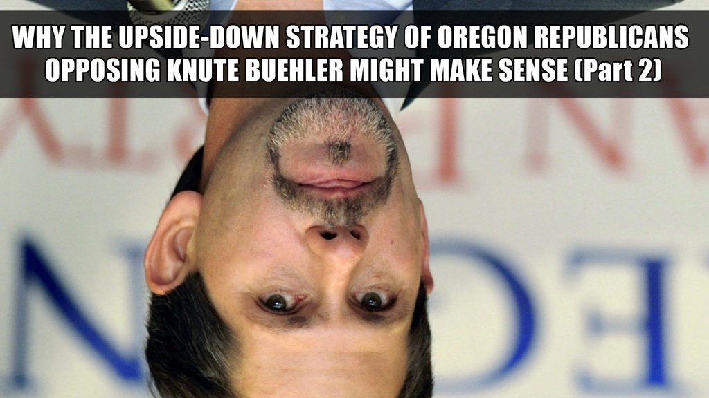 Why the upside-down strategy of Oregon Republicans opposing Knute Buehler might make perfect sense (Part 2)