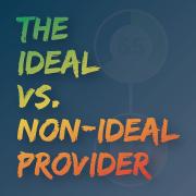 The Ideal vs. Non-Ideal Provider
