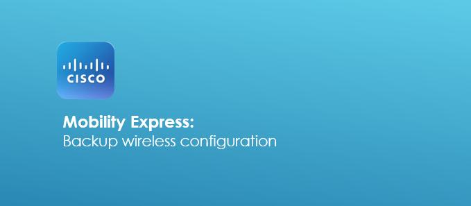 Backup Cisco Mobility Express Configuration - ITAdminGuide com