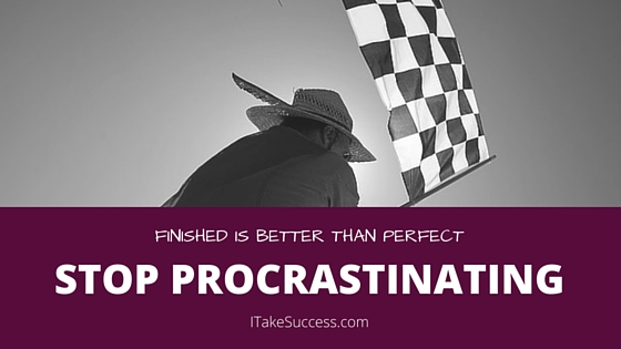 Stop Procrastinating! Finished is better than perfect