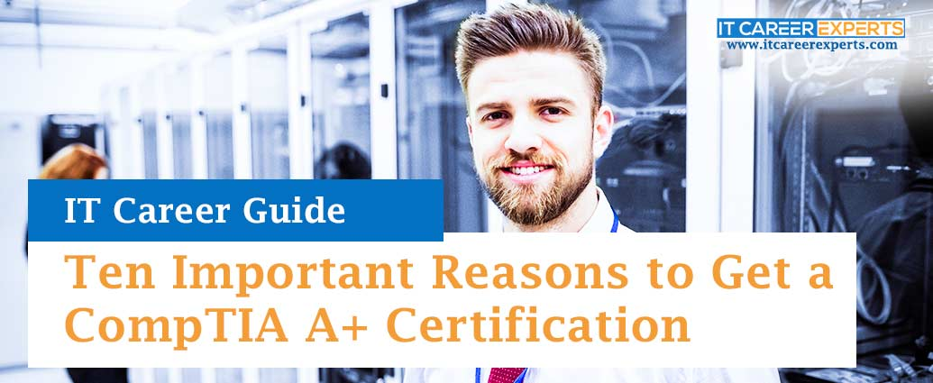 Ten Important Reasons to Get a CompTIA A+ Certification