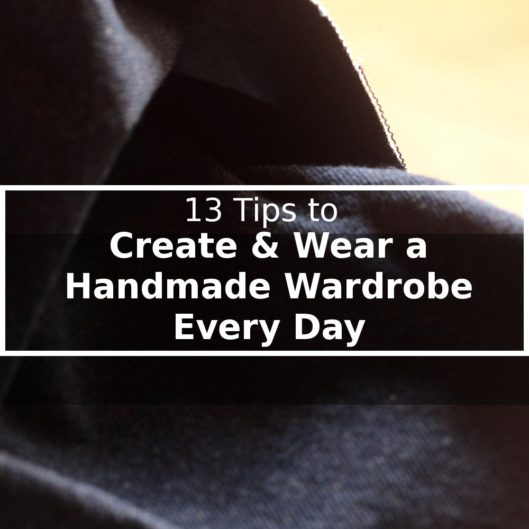 13 Tips to Creating & Wearing a Handmade Wardrobe Every Day