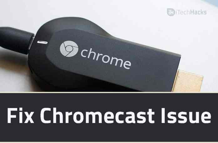 How to Fix Chromecast Not Working Issue?  - fix chromecast issue - How to Fix Chromecast Not Working Issue? (4-Ways) 2018