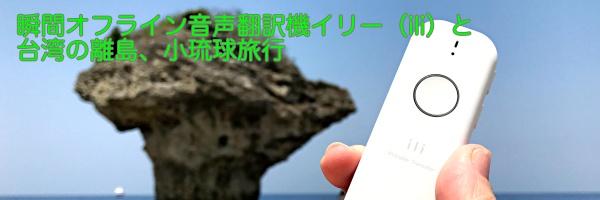瞬間オフライン音声翻訳機イリー(ili)と台湾の離島、小琉球旅行