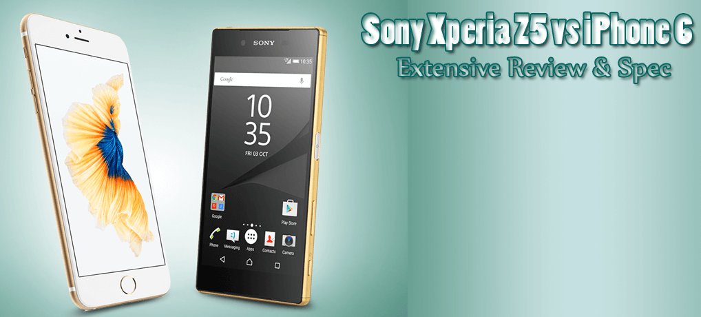 Sony Xperia Z5 vs iPhone 6 – Extensive Review & Specifications