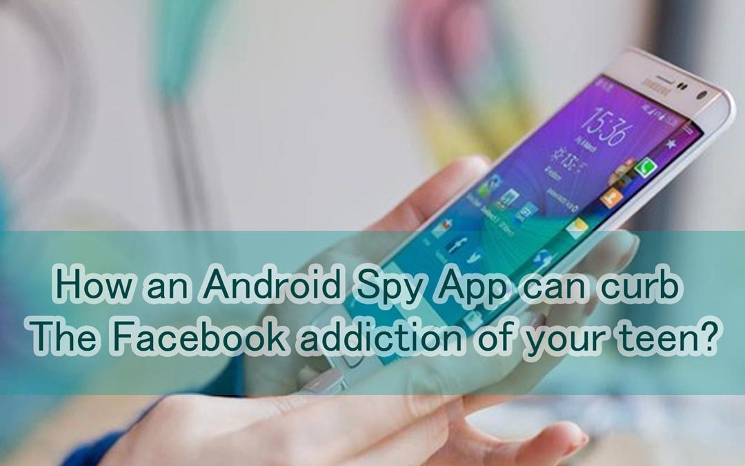 How an Android Spy App can curb the Facebook addiction of your teen?
