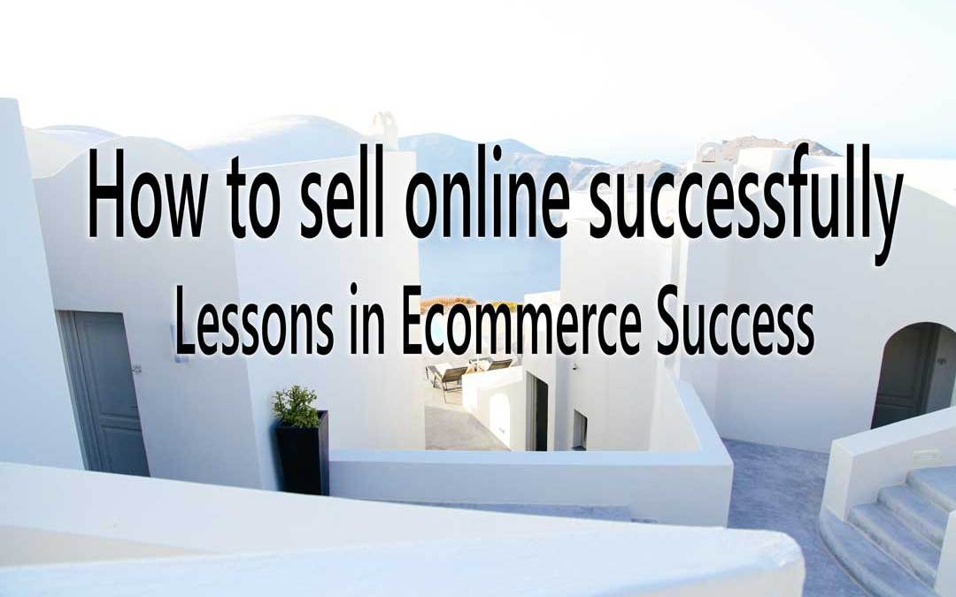 How to sell online successfully: Lessons in Ecommerce Success