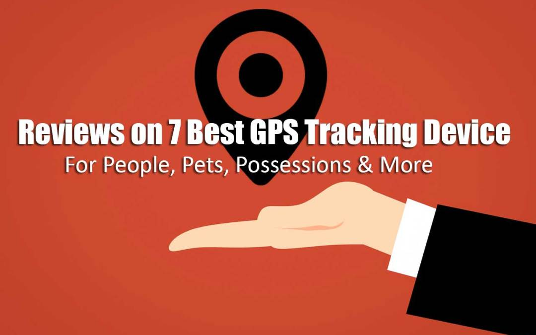 Reviews on 7 Best GPS Tracking Device for People, Pets, and Possessions