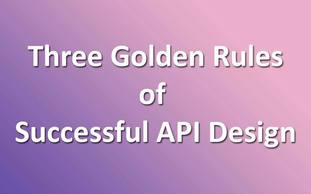 Three Golden Rules of Successful API Design