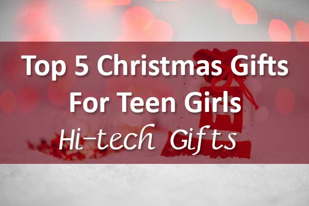 Top 5 Christmas Gifts for Teen Girls – Hi-tech Gifts