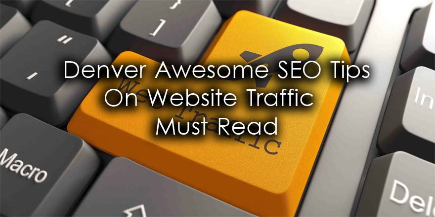 Denver Awesome SEO Tips On Website Traffic – Must Read
