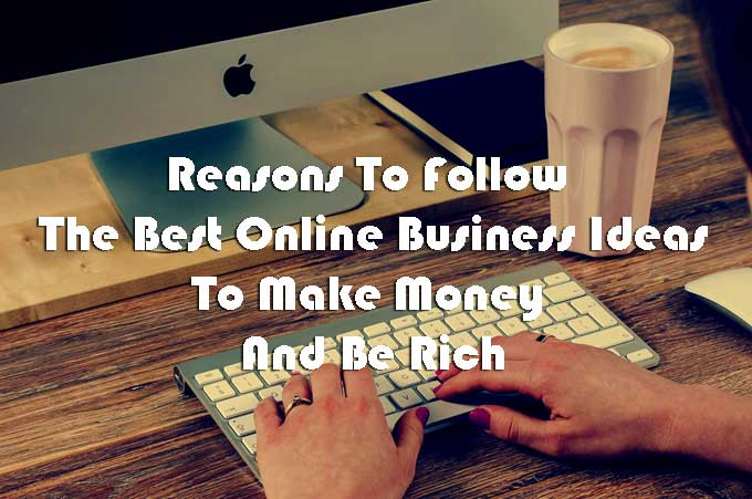 Reasons To Follow The Best Online Business Ideas To Make Money And Be Rich