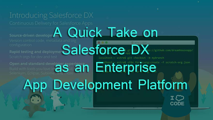 A Quick Take on Salesforce DX as an Enterprise App Development Platform