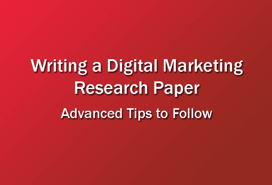 Writing a Digital Marketing Research Paper: Advanced Tips to Follow