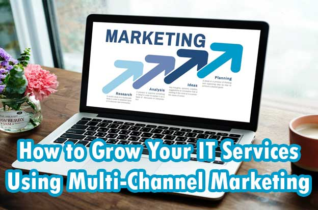 How to Grow Your IT Services Using Multi-Channel Marketing