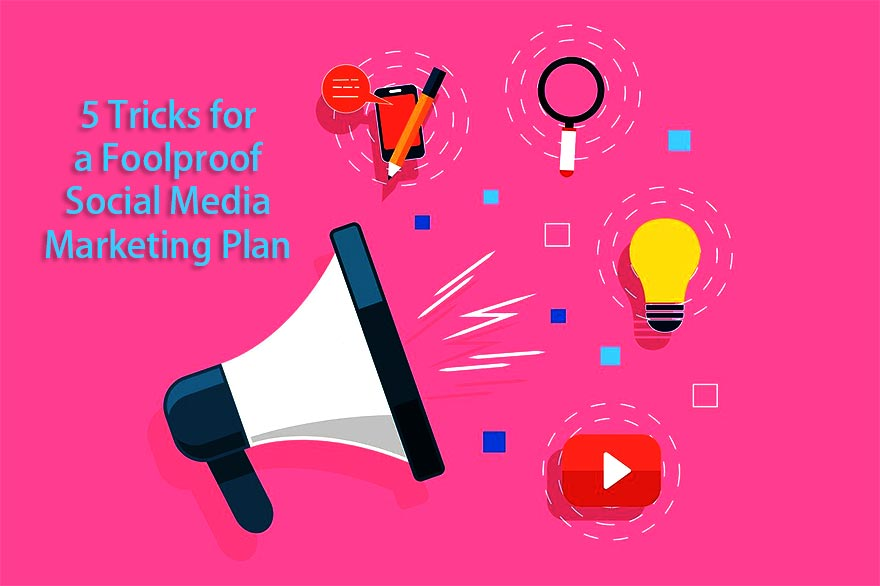 5 Tricks for a Foolproof Social Media Marketing Plan