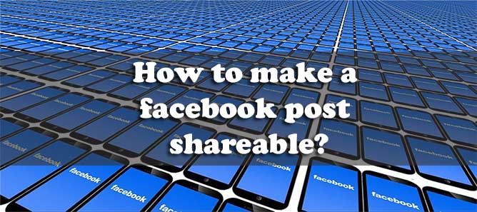 How to Make a Facebook Post Shareable? A Definitive Guide
