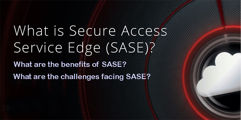 What is SASE and what are The benefits and challenges facing SASE?