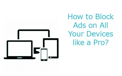 How to Block Ads on All Your Devices like a Pro?