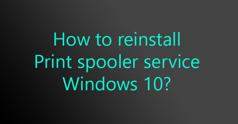How to reinstall print spooler service windows 10?