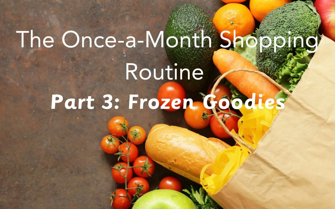 The Once-a-month Shopping Routine- Part III: Frozen Goodies