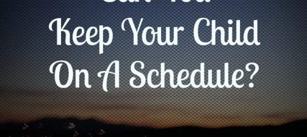 keep your child on a schedule.