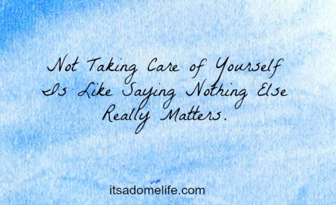 Not taking care of yourself is like saying nothing else really matters.
