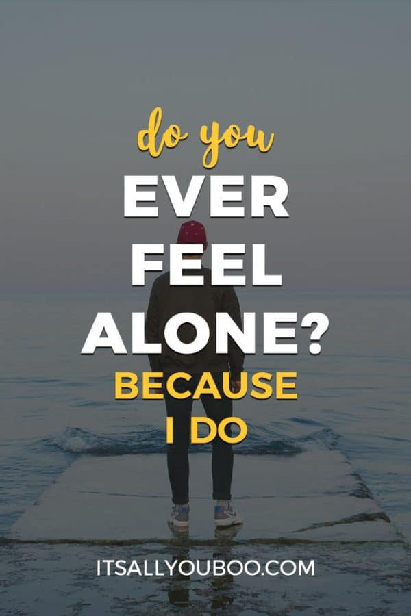 Do You Ever Feel Alone? Because I do.