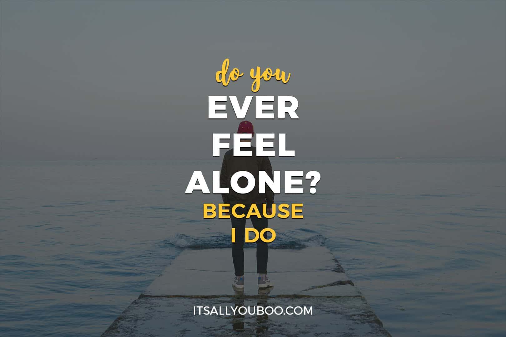 Do You Ever Feel Alone? Because I do.