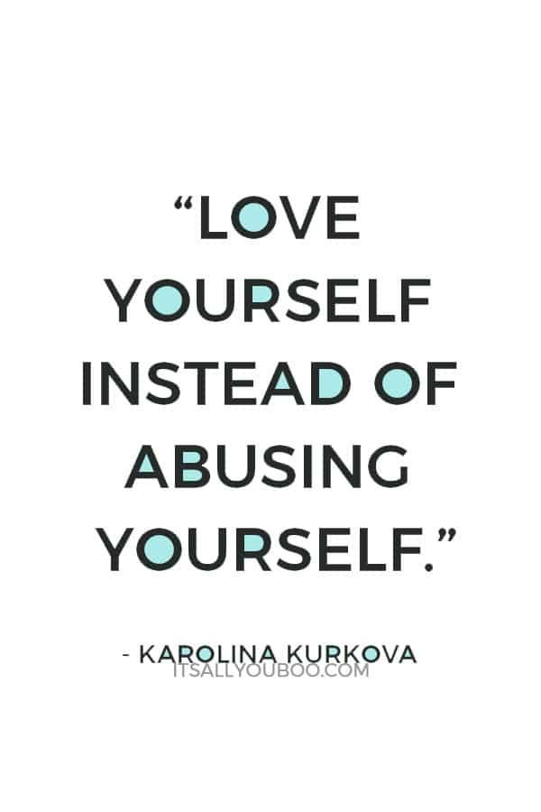 """Love yourself instead of abusing yourself."" ― Karolina Kurkova"