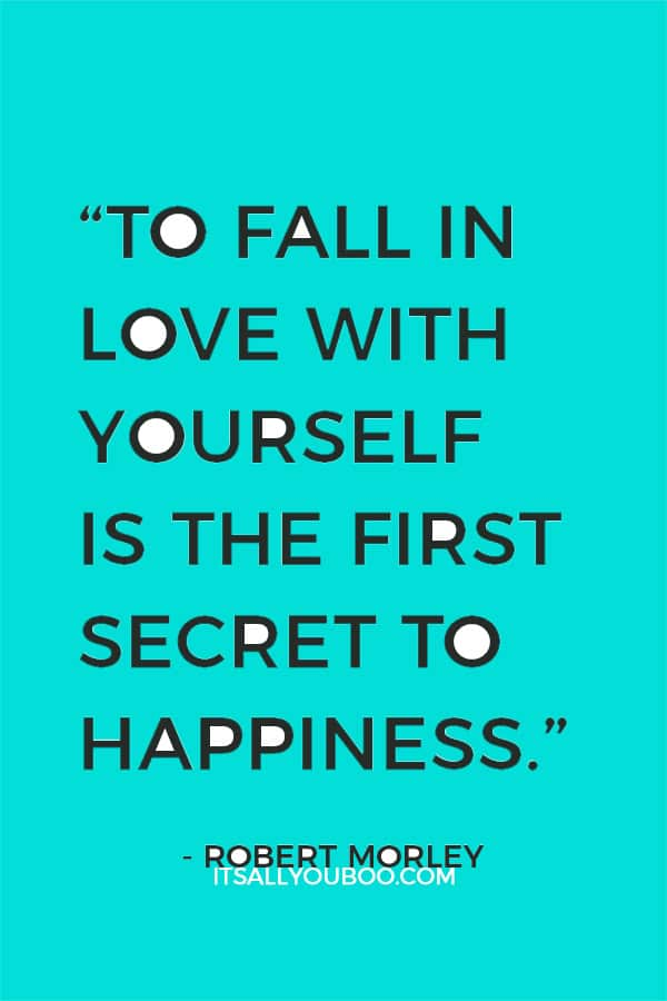 """To fall in love with yourself is the first secret to happiness."" ― Robert Morley"