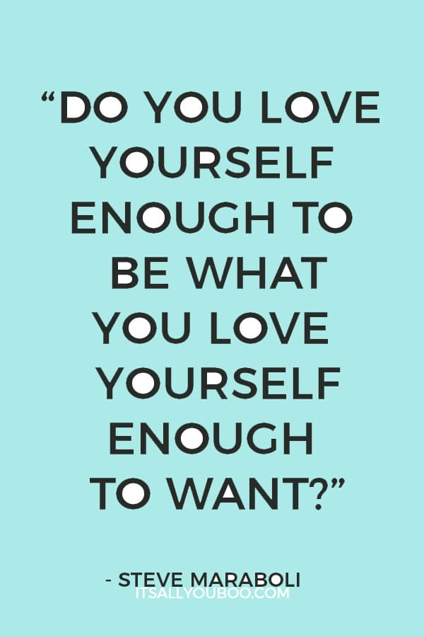 """Do you love yourself enough to be what you love yourself enough to want?"" — Steve Maraboli"