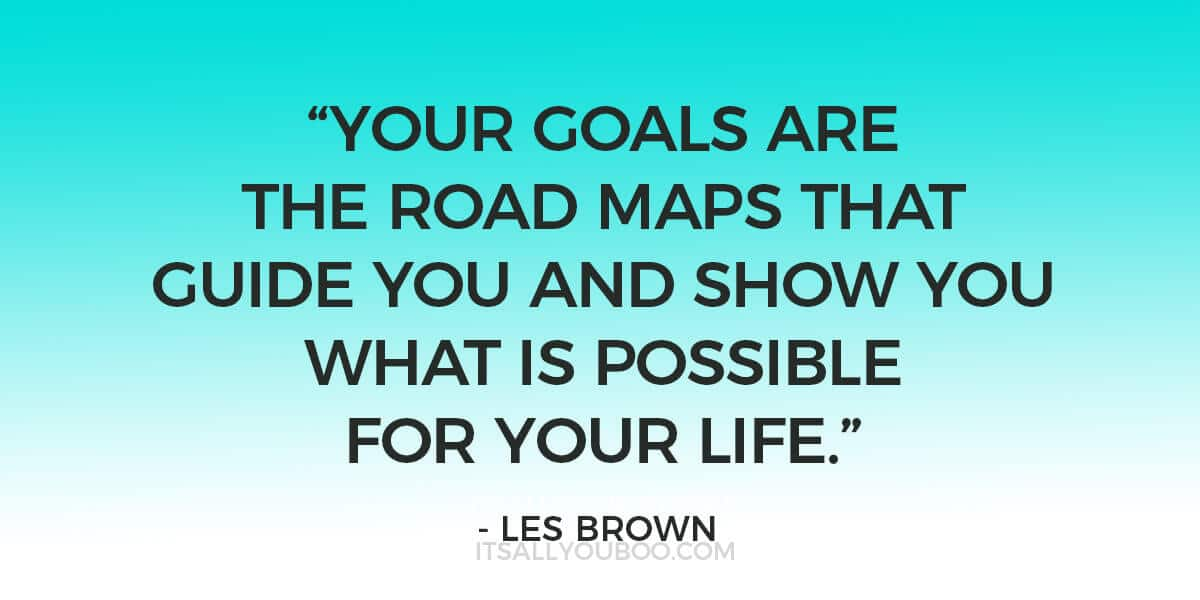"Quote: ""Your goals are the road maps that guide you and show you what is possible for your life."" - Les Brown"