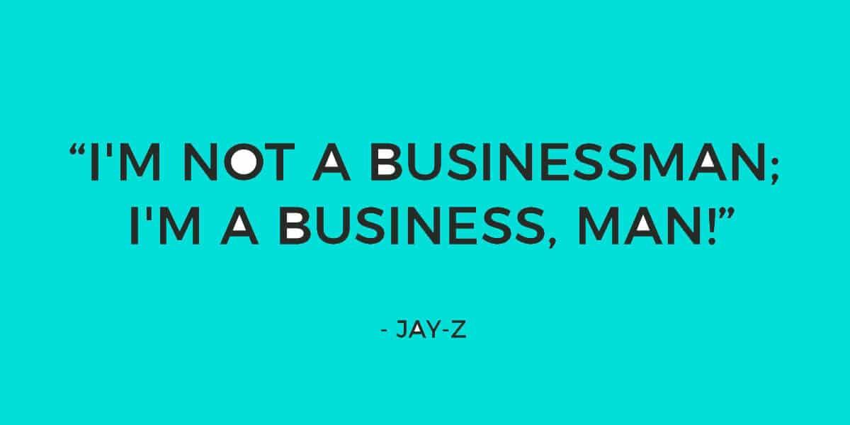 "Quote: ""I'm not a businessman; I'm a business, man!"" - Jay-Z, Diamonds From Sierra Leone (Remix)"