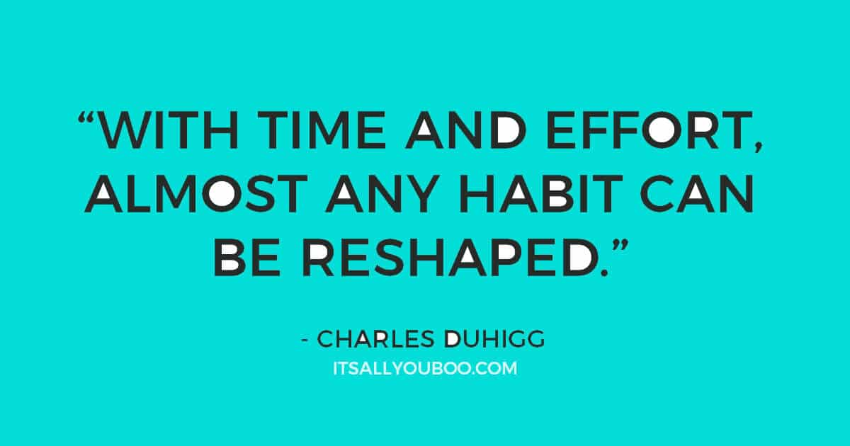 """Quote: """"""""Change might not be fast and it isn't always easy. But with time and effort, almost any habit can be reshaped."""" Charles Duhigg"""