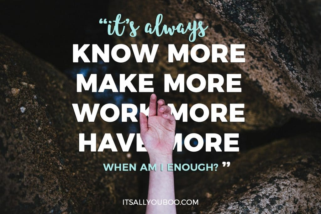 """""""It's always know more, make more, work more, have more. When Am I Enough?"""""""