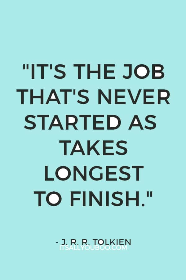 """""""It's the job that's never started as takes longest to finish."""" – J. R. R. Tolkien"""