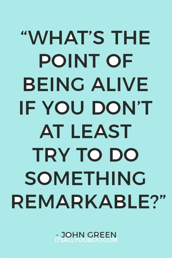 """""""What's the point of being alive if you don't at least try to do something remarkable.""""– John Green"""