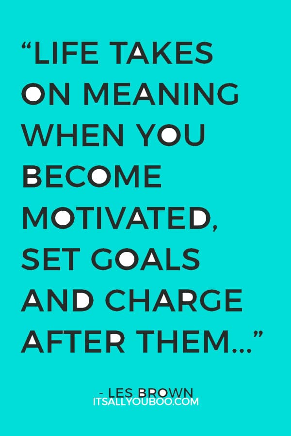 """""""Life takes on meaning when you become motivated, set goals and charge after them in an unstoppable manner."""" - Les Brown"""