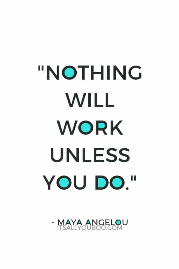"""""""Nothing will work unless you do."""" – Maya Angelou"""