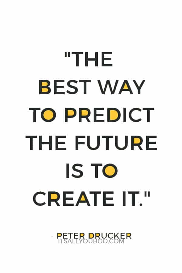 """""""The best way to predict the future is to create it.""""– Peter Drucker"""