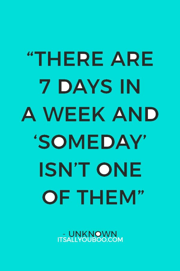 """""""There are 7 days in a week and """"Someday"""" isn't one of them"""" – Unknown"""