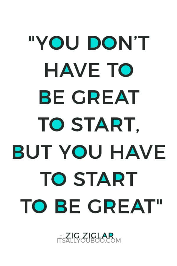 """""""You don't have to be great to start, but you have to start to be great."""" – Zig Ziglar"""